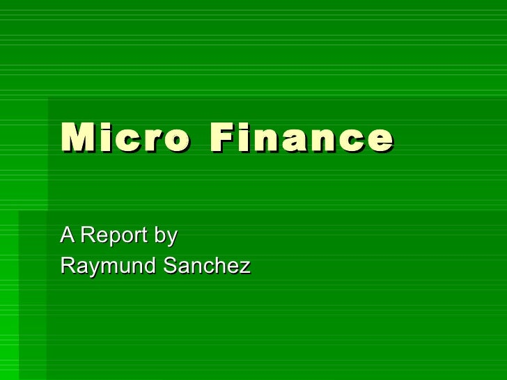 Micro Finance A Report by Raymund Sanchez