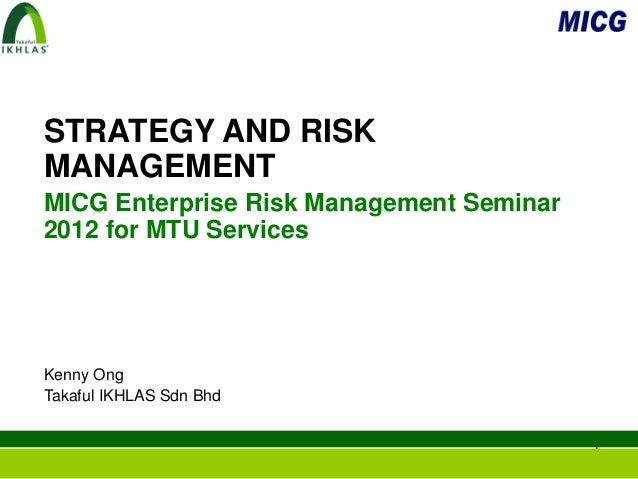 STRATEGY AND RISKMANAGEMENTMICG Enterprise Risk Management Seminar2012 for MTU ServicesKenny OngTakaful IKHLAS Sdn Bhd    ...