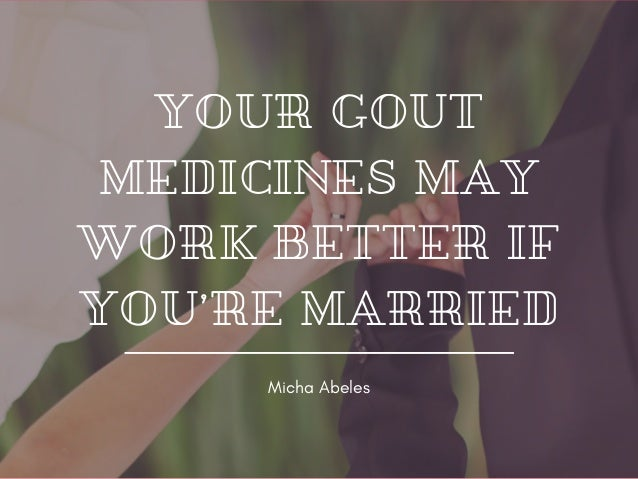 YOUR GOUT MEDICINES MAY WORK BETTER IF YOU'RE MARRIED Micha Abeles