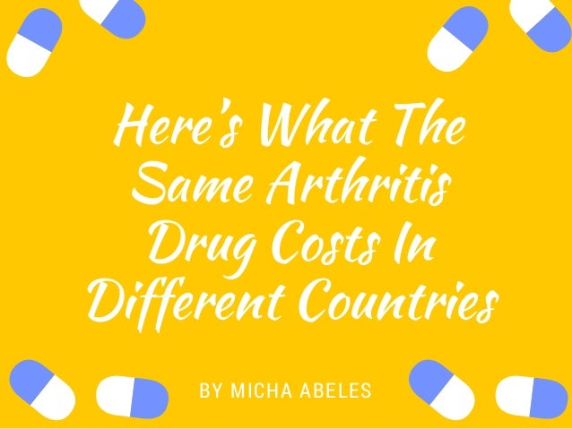 Here's What The Same Arthritis Drug Costs In Different Countries BYMICHA ABELES