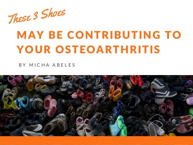 MAY BE CONTRIBUTING TO YOUR OSTEOARTHRITIS B Y M I C H A A B E L E S These 3 Shoes