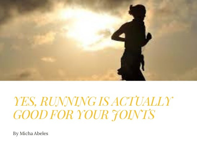 YES, RUNNING IS ACTUALLY GOOD FOR YOUR JOINTS By Micha Abeles