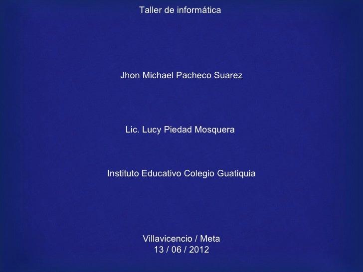 Taller de informática   Jhon Michael Pacheco Suarez    Lic. Lucy Piedad MosqueraInstituto Educativo Colegio Guatiquia     ...