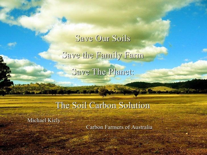 Michael Kiely  Carbon Farmers of Australia Save Our Soils Save the Family Farm Save The Planet: The Soil Carbon Solution