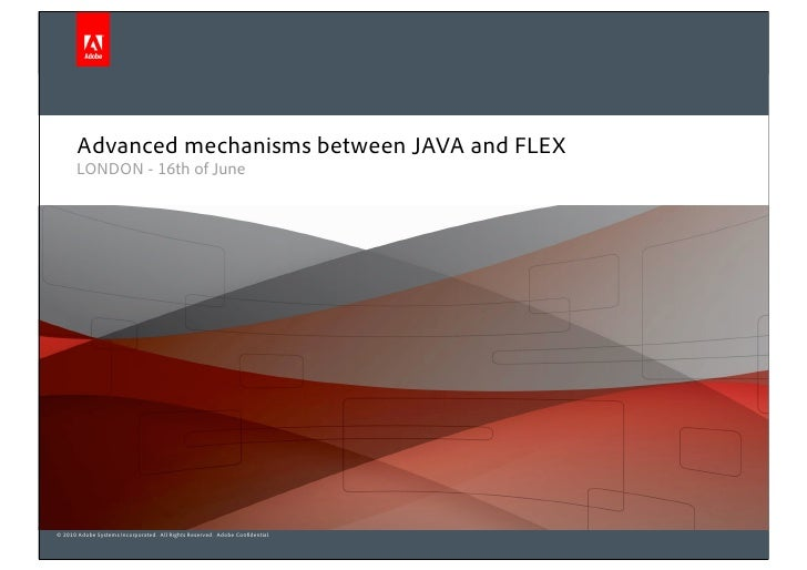 Advanced mechanisms between JAVA and FLEX       LONDON - 16th of June     © 2010 Adobe Systems Incorporated. All Rights Re...