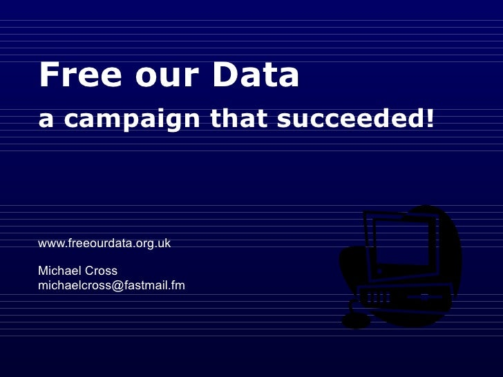Free our Data   a campaign that succeeded!   www.freeourdata.org.uk Michael Cross  [email_address]