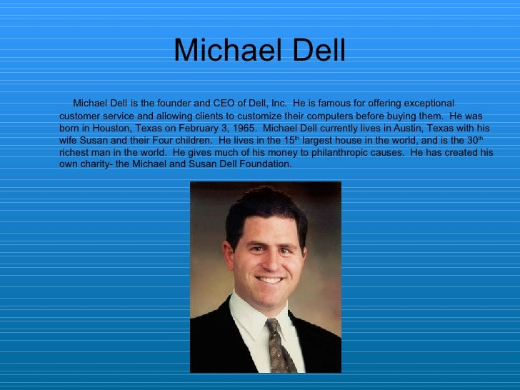 Michael Dell <ul><li>Michael Dell   is the founder and CEO of Dell, Inc.  He is famous for offering exceptional customer s...