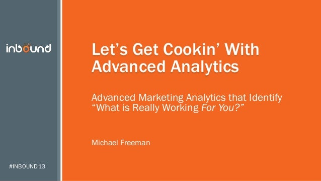"""#INBOUND13 Let's Get Cookin' With Advanced Analytics Advanced Marketing Analytics that Identify """"What is Really Working Fo..."""
