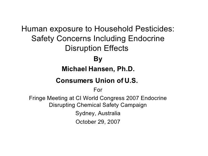 Human exposure to Household Pesticides: Safety Concerns Including Endocrine Disruption Effects  By Michael Hansen, Ph.D. C...