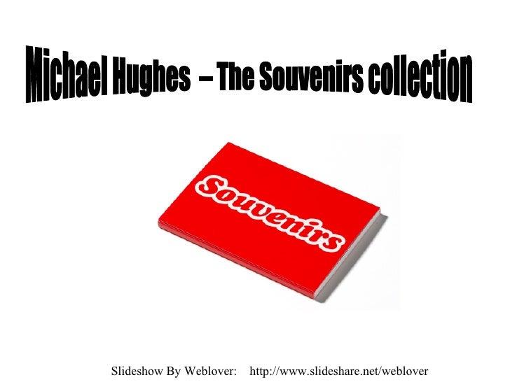 Michael Hughes  – The Souvenirs collection Slideshow By Weblover:  http://www.slideshare.net/weblover