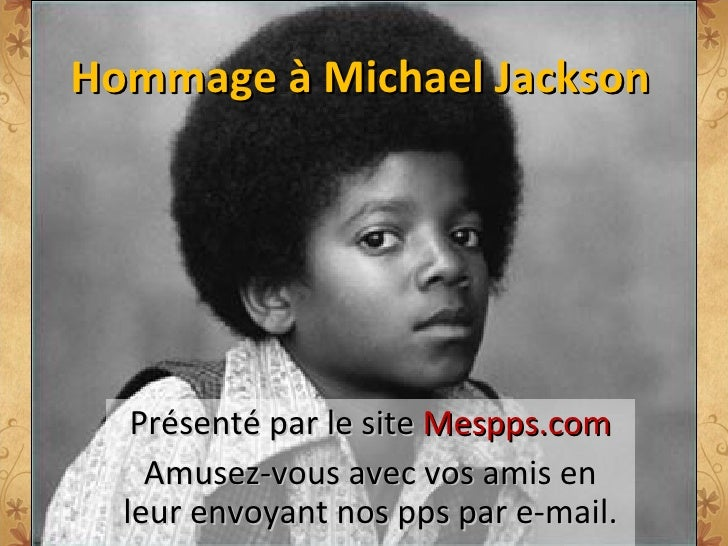 Hommage à Michael Jackson Présenté par le site  Mespps.com Amusez-vous avec vos amis en leur envoyant nos pps par e-mail.