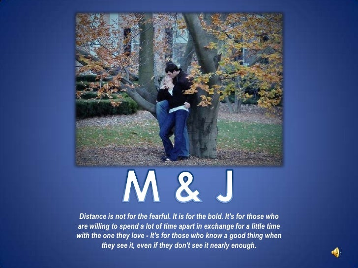 M & J<br />Distance is not for the fearful. It is for the bold. It's for those who are willing to spend a lot of time...