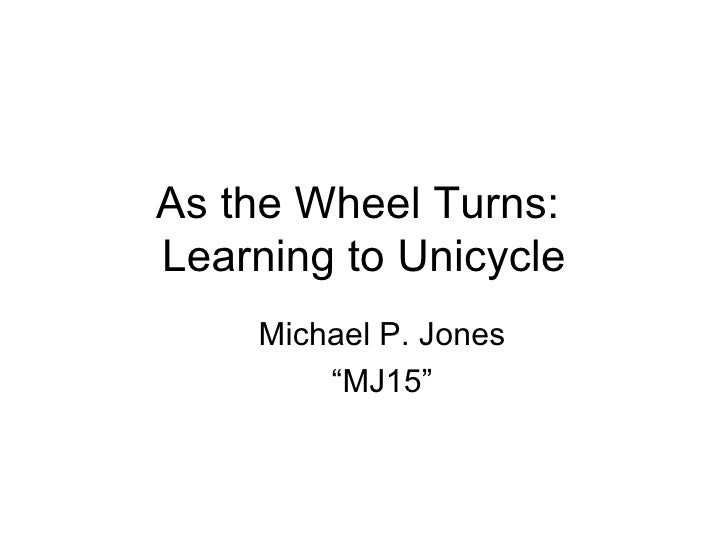 "As the Wheel Turns:  Learning to Unicycle <ul><ul><li>Michael P. Jones </li></ul></ul><ul><ul><li>"" MJ15"" </li></ul></ul>"