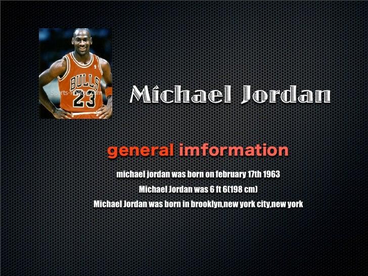 Michael Jordan general imformation michael jordan was born on february 17th 1963 Michael Jordan was 6 ft 6(198 cm) Michael...