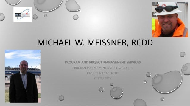 MICHAEL W. MEISSNER, RCDD PROGRAM AND PROJECT MANAGEMENT SERVICES PROGRAM MANAGEMENT AND GOVERNANCE PROJECT MANAGEMENT IT ...