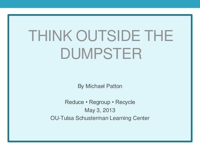 THINK OUTSIDE THEDUMPSTERBy Michael PattonReduce • Regroup • RecycleMay 3, 2013OU-Tulsa Schusterman Learning Center