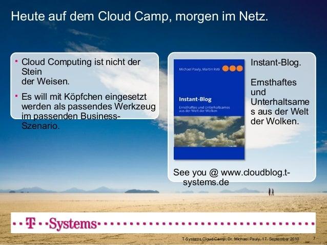 T-Systems Cloud Camp, Dr. Michael Pauly, 17. September 2010 7 See you @ www.cloudblog.t- systems.de Heute auf dem Cloud Ca...