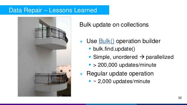 Data Repair – Lessons Learned 32 Bulk update on collections + Use Bulk() operation builder  bulk.find.update()  Simple, ...