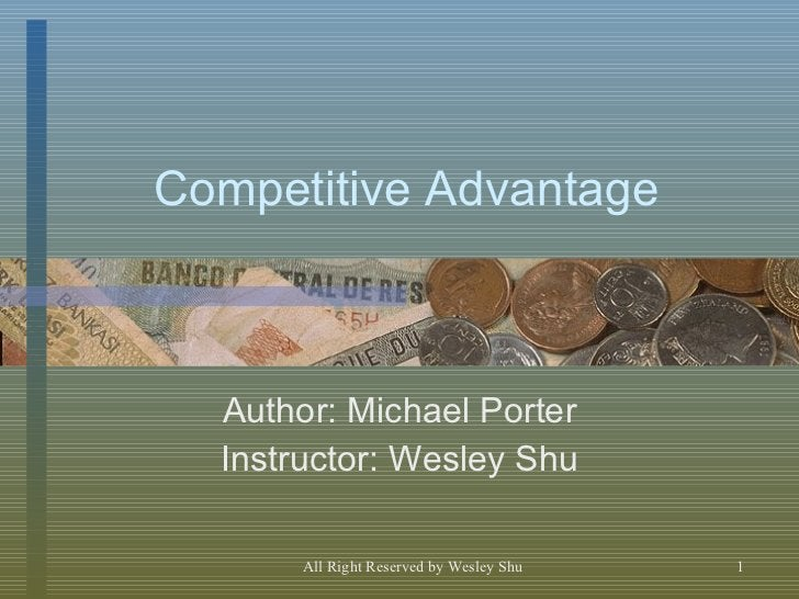 Competitive Advantage Author: Michael Porter Instructor: Wesley Shu