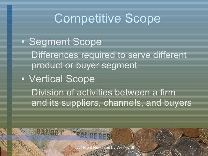 Competitive Scope <ul><li>Segment Scope </li></ul><ul><ul><li>Differences required to serve different product or buyer seg...