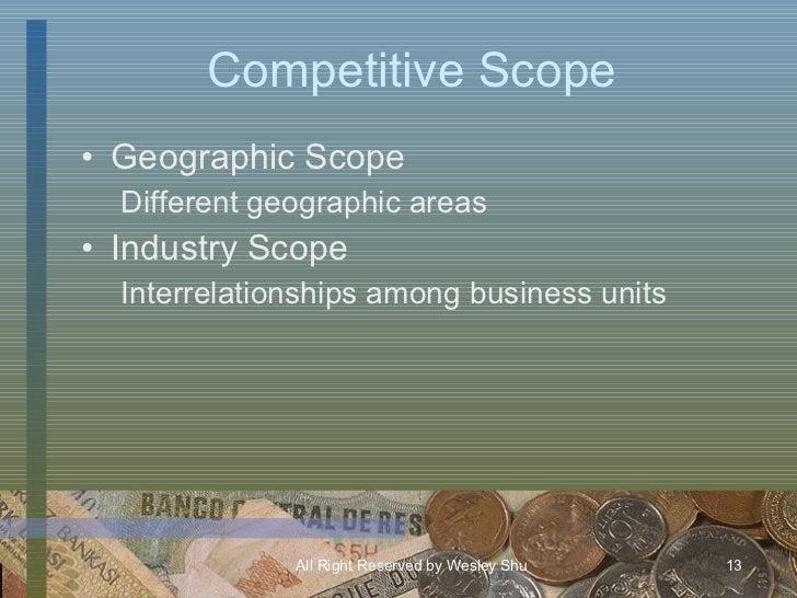 Competitive Scope <ul><li>Geographic Scope </li></ul><ul><ul><li>Different geographic areas </li></ul></ul><ul><li>Industr...