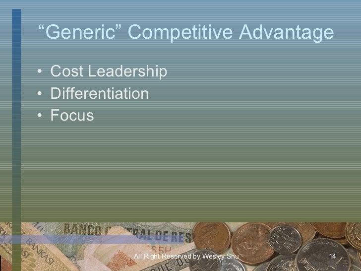 """"""" Generic"""" Competitive Advantage <ul><li>Cost Leadership </li></ul><ul><li>Differentiation </li></ul><ul><li>Focus </li></ul>"""