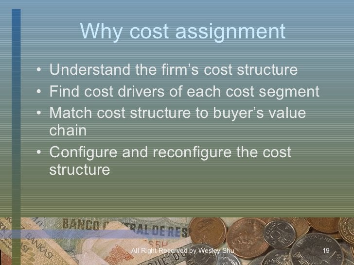 Why cost assignment <ul><li>Understand the firm's cost structure </li></ul><ul><li>Find cost drivers of each cost segment ...