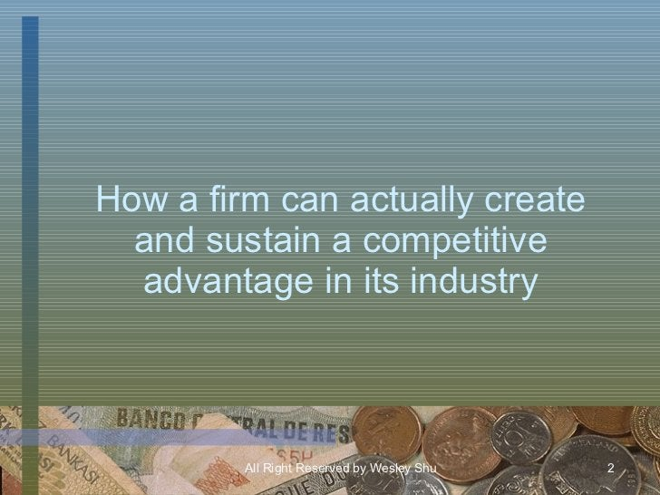 How a firm can actually create and sustain a competitive advantage in its industry