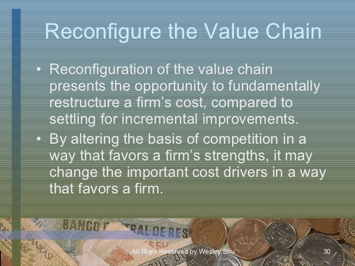 Reconfigure the Value Chain <ul><li>Reconfiguration of the value chain presents the opportunity to fundamentally restructu...