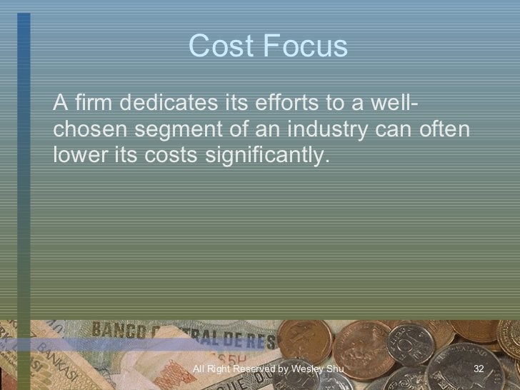 Cost Focus <ul><li>A firm dedicates its efforts to a well-chosen segment of an industry can often lower its costs signific...