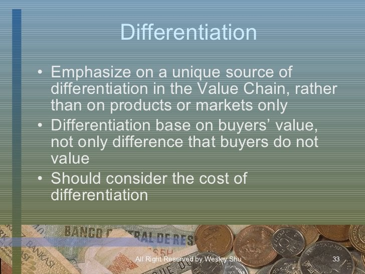 Differentiation <ul><li>Emphasize on a unique source of differentiation in the Value Chain, rather than on products or mar...