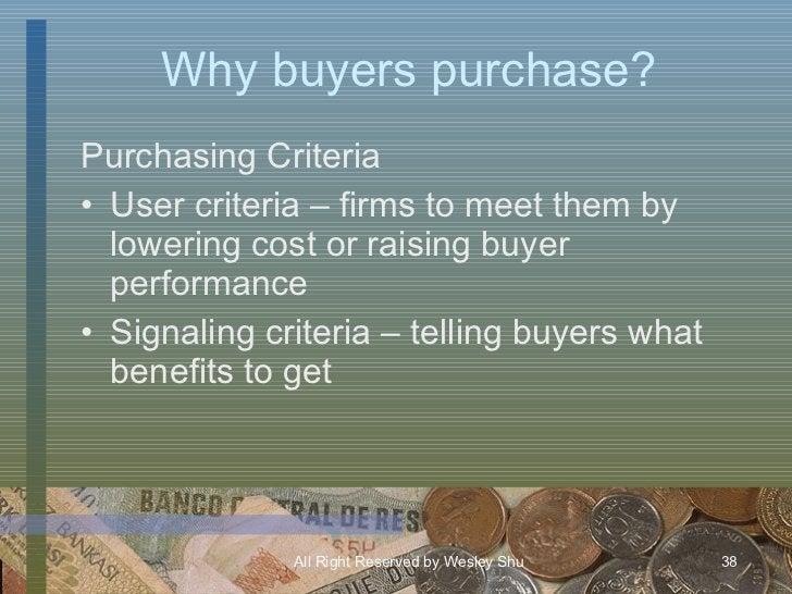 Why buyers purchase? <ul><li>Purchasing Criteria </li></ul><ul><li>User criteria – firms to meet them by lowering cost or ...