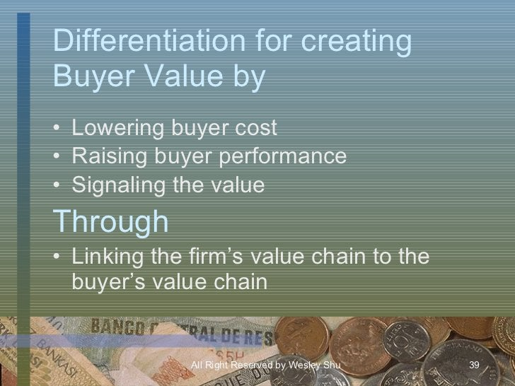 Differentiation for creating Buyer Value by <ul><li>Lowering buyer cost </li></ul><ul><li>Raising buyer performance </li><...