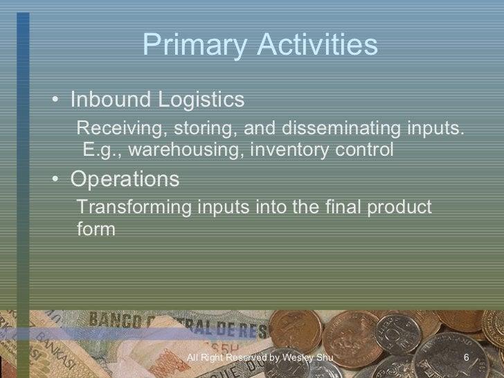 Primary Activities <ul><li>Inbound Logistics </li></ul><ul><ul><li>Receiving, storing, and disseminating inputs.  E.g., wa...