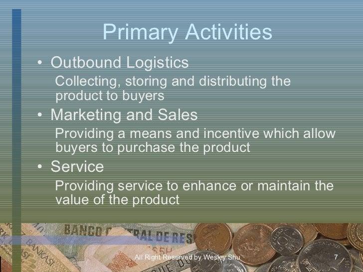 Primary Activities <ul><li>Outbound Logistics </li></ul><ul><ul><li>Collecting, storing and distributing the product to bu...