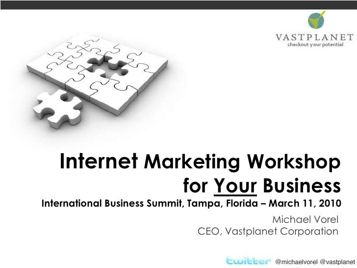 Internet Marketing Workshop for Your BusinessInternational Business Summit, Tampa, Florida – March 11, 2010<br />Michael V...