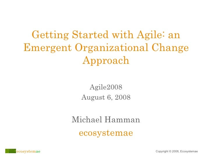 Getting Started with Agile: an Emergent Organizational Change Approach Michael Hamman ecosystemae Agile2008 August 6, 2008