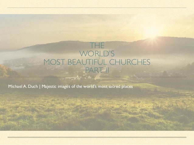 THE 	 WORLD'S 	 MOST BEAUTIFUL CHURCHES 	 PART II Michael A. Duch | Majestic images of the world's most sacred places