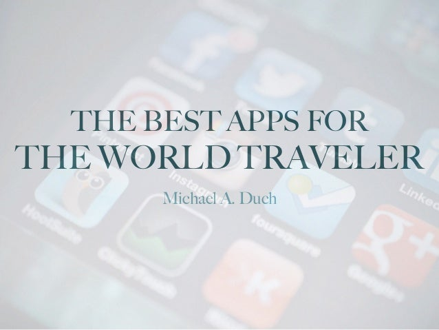 THE BEST APPS FOR THE WORLD TRAVELER Michael A. Duch