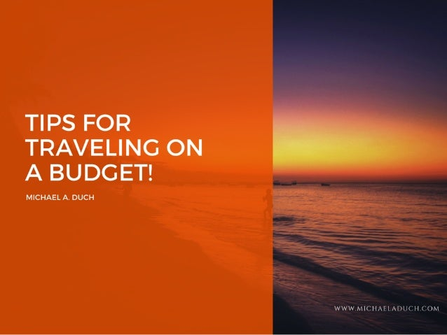TIPS FOR     TRAVELING ON  A BUDGET!   MICHAEL A.  DUCH
