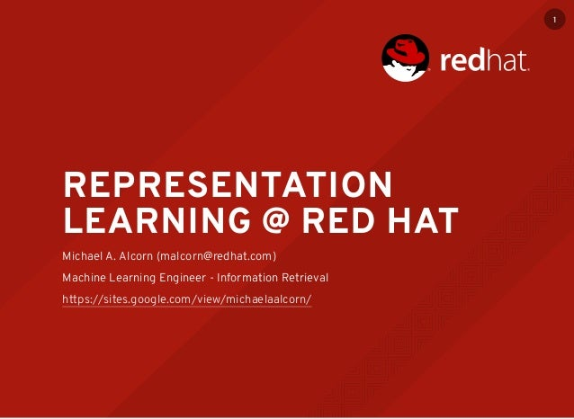 REPRESENTATION LEARNING @ RED HAT Michael A. Alcorn (malcorn@redhat.com) Machine Learning Engineer - Information Retrieval...