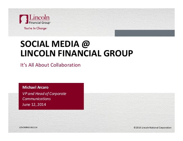 ©2014 Lincoln National CorporationLCN-944942-061114 SOCIAL MEDIA @ LINCOLN FINANCIAL GROUP It's All About Collaboration Mi...