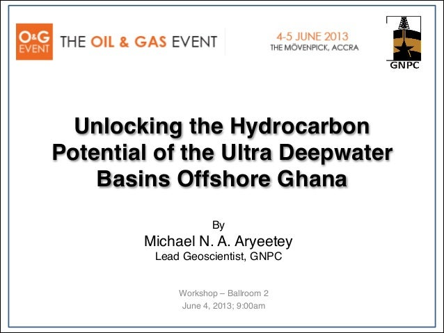 Unlocking the HydrocarbonPotential of the Ultra DeepwaterBasins Offshore GhanaWorkshop – Ballroom 2June 4, 2013; 9:00amBy ...