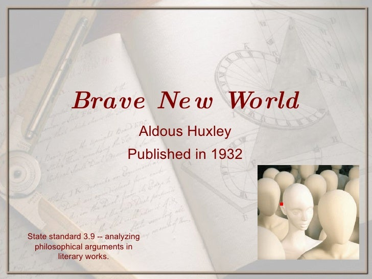 Brave New World Aldous Huxley Published in 1932 State standard 3.9 -- analyzing philosophical arguments in literary works.