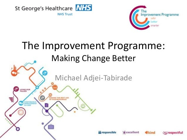 The Improvement Programme: Making Change Better Michael Adjei-Tabirade