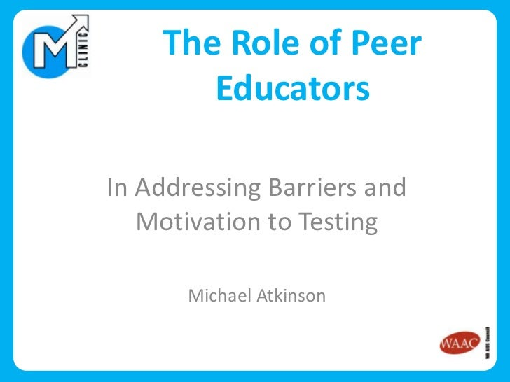 The Role of Peer       EducatorsIn Addressing Barriers and   Motivation to Testing       Michael Atkinson