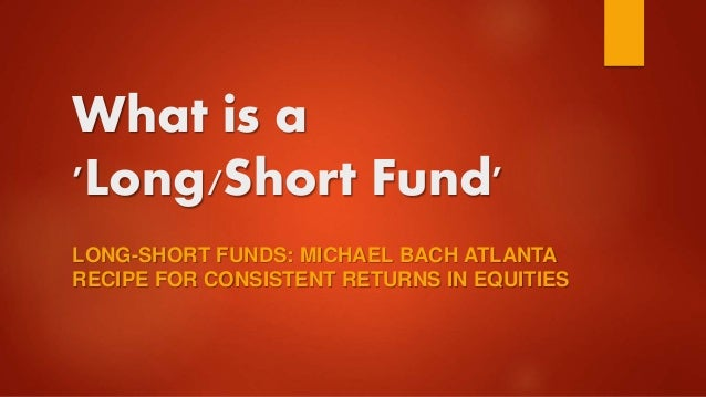 What is a 'Long/Short Fund' LONG-SHORT FUNDS: MICHAEL BACH ATLANTA RECIPE FOR CONSISTENT RETURNS IN EQUITIES