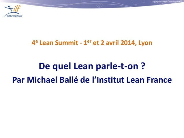 Copyright © Institut Lean France 2013 4e Lean Summit - 1er et 2 avril 2014, Lyon De quel Lean parle-t-on ? Par Michael Bal...