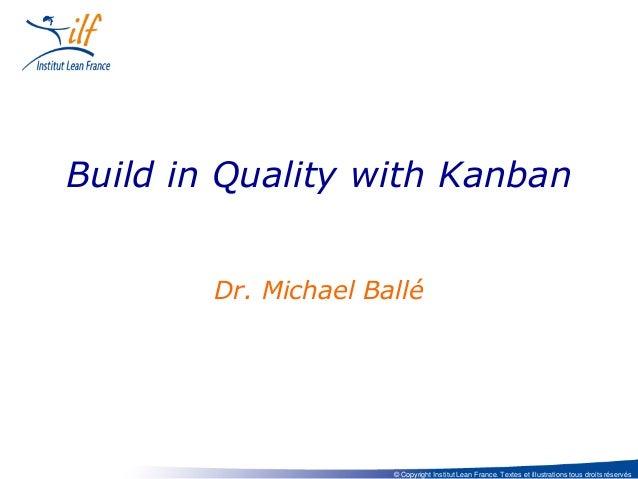 Build in Quality with Kanban Dr. Michael Ballé  © Copyright Institut Lean France. Textes et illustrations tous droits rése...