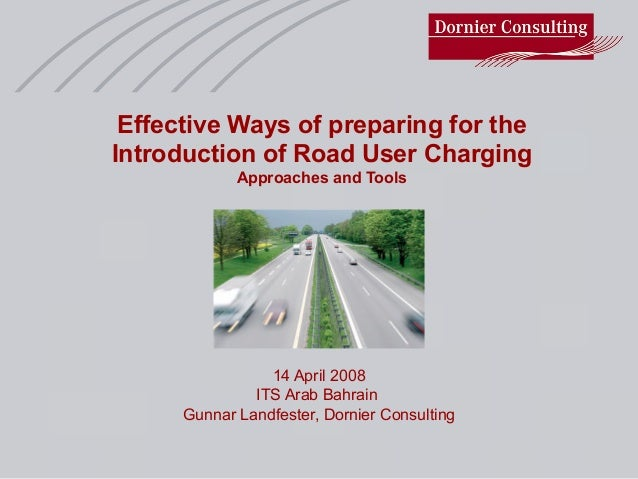Effective Ways of preparing for the Introduction of Road User Charging Approaches and Tools 14 April 2008 ITS Arab Bahrain...